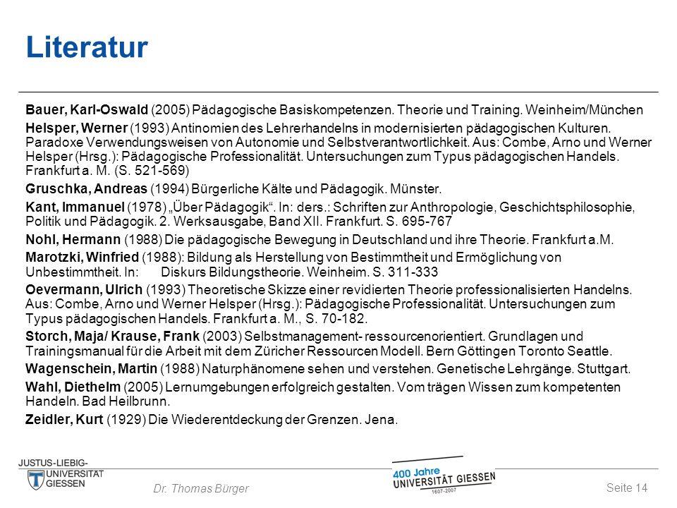Seite 14 Dr. Thomas Bürger Literatur Bauer, Karl-Oswald (2005) Pädagogische Basiskompetenzen. Theorie und Training. Weinheim/München Helsper, Werner (
