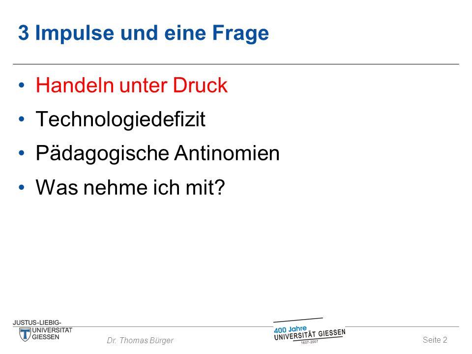 Seite 2 Dr. Thomas Bürger 3 Impulse und eine Frage Handeln unter Druck Technologiedefizit Pädagogische Antinomien Was nehme ich mit?