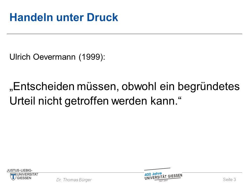 """Seite 3 Dr. Thomas Bürger Handeln unter Druck Ulrich Oevermann (1999): """"Entscheiden müssen, obwohl ein begründetes Urteil nicht getroffen werden kann."""