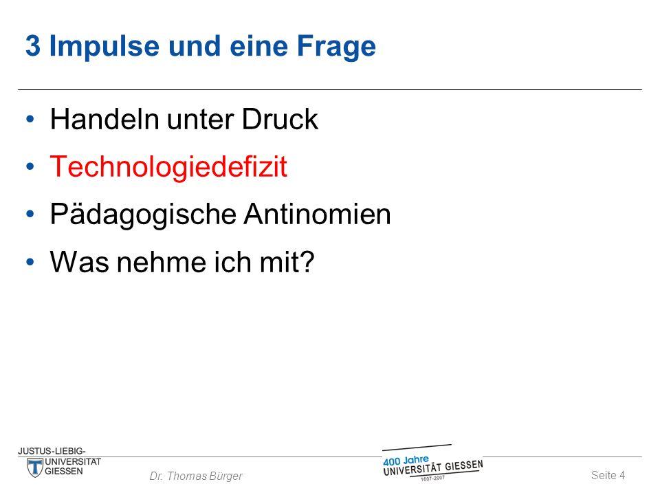 Seite 4 Dr. Thomas Bürger 3 Impulse und eine Frage Handeln unter Druck Technologiedefizit Pädagogische Antinomien Was nehme ich mit?