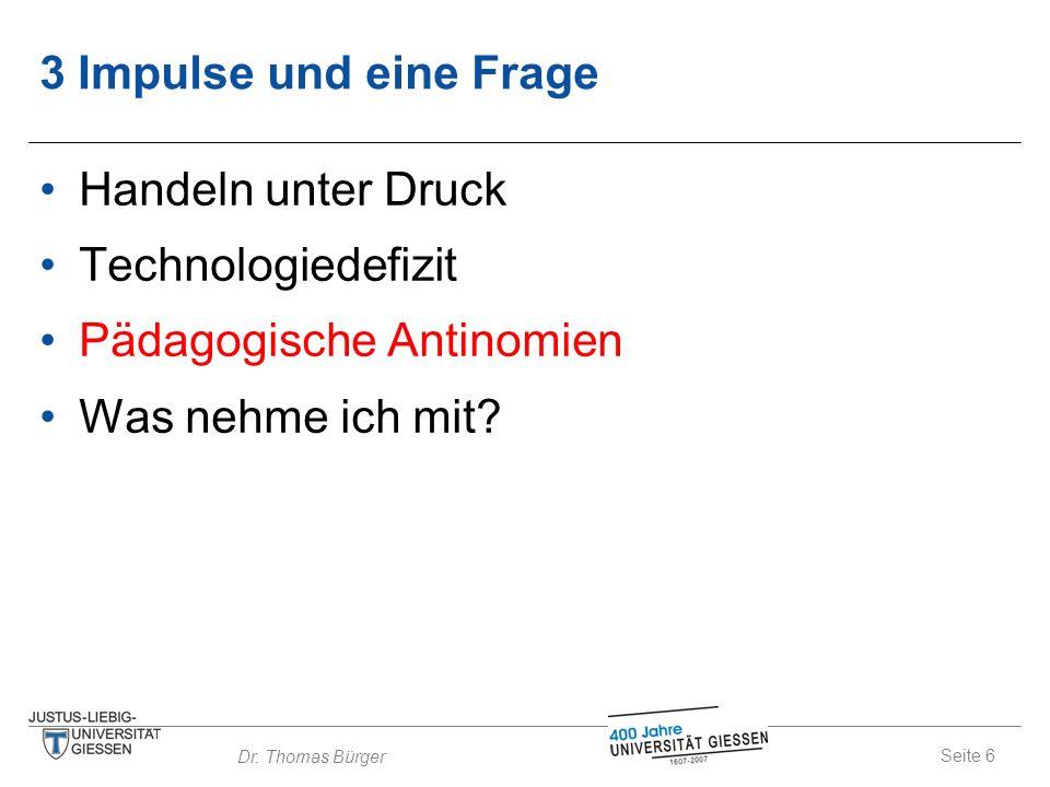 Seite 6 Dr. Thomas Bürger 3 Impulse und eine Frage Handeln unter Druck Technologiedefizit Pädagogische Antinomien Was nehme ich mit?