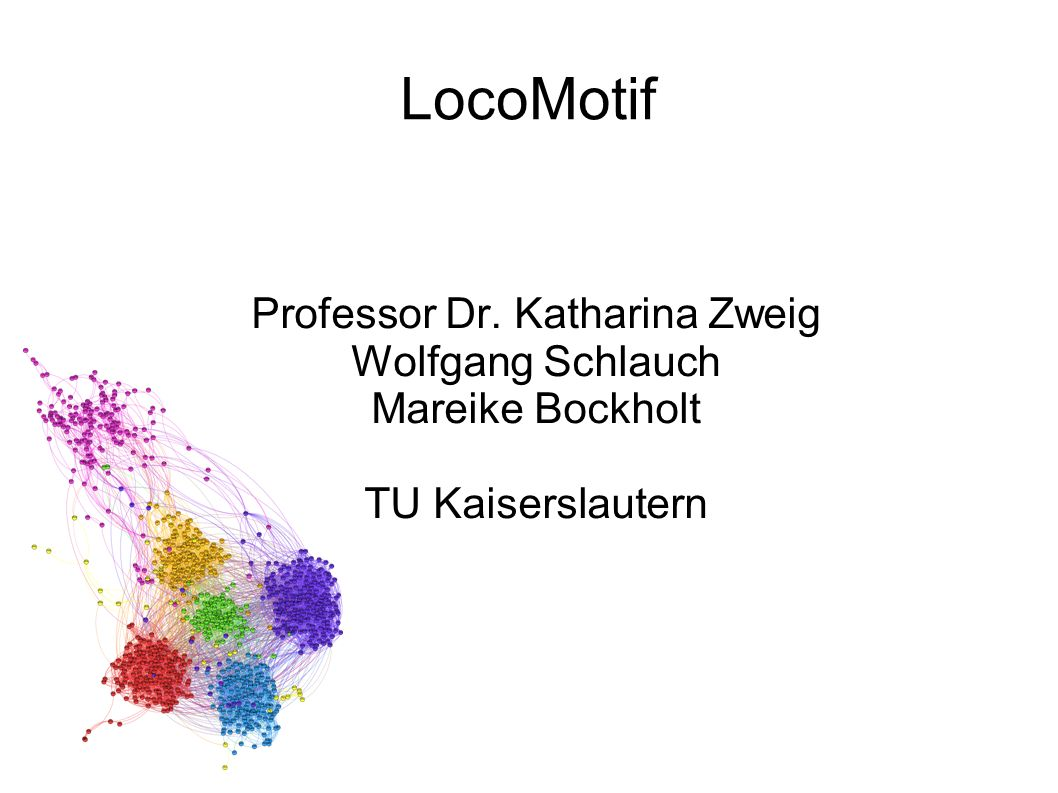 LocoMotif Professor Dr. Katharina Zweig Wolfgang Schlauch Mareike Bockholt TU Kaiserslautern