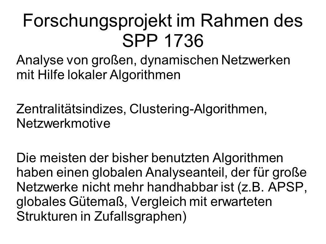 Forschungsprojekt im Rahmen des SPP 1736 Analyse von großen, dynamischen Netzwerken mit Hilfe lokaler Algorithmen Zentralitätsindizes, Clustering-Algorithmen, Netzwerkmotive Die meisten der bisher benutzten Algorithmen haben einen globalen Analyseanteil, der für große Netzwerke nicht mehr handhabbar ist (z.B.