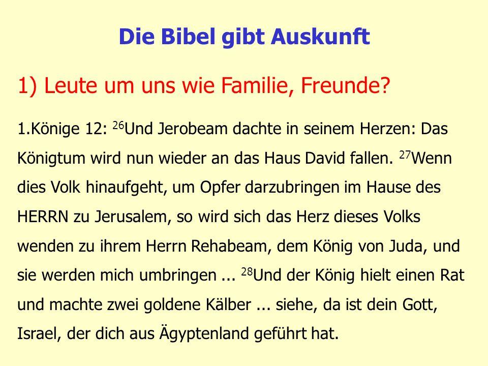 Die Bibel gibt Auskunft 1.Könige 12: 26 Und Jerobeam dachte in seinem Herzen: Das Königtum wird nun wieder an das Haus David fallen. 27 Wenn dies Volk