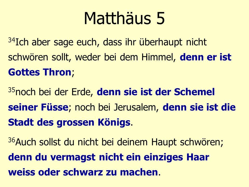 34 Ich aber sage euch, dass ihr überhaupt nicht schwören sollt, weder bei dem Himmel, denn er ist Gottes Thron; 35 noch bei der Erde, denn sie ist der