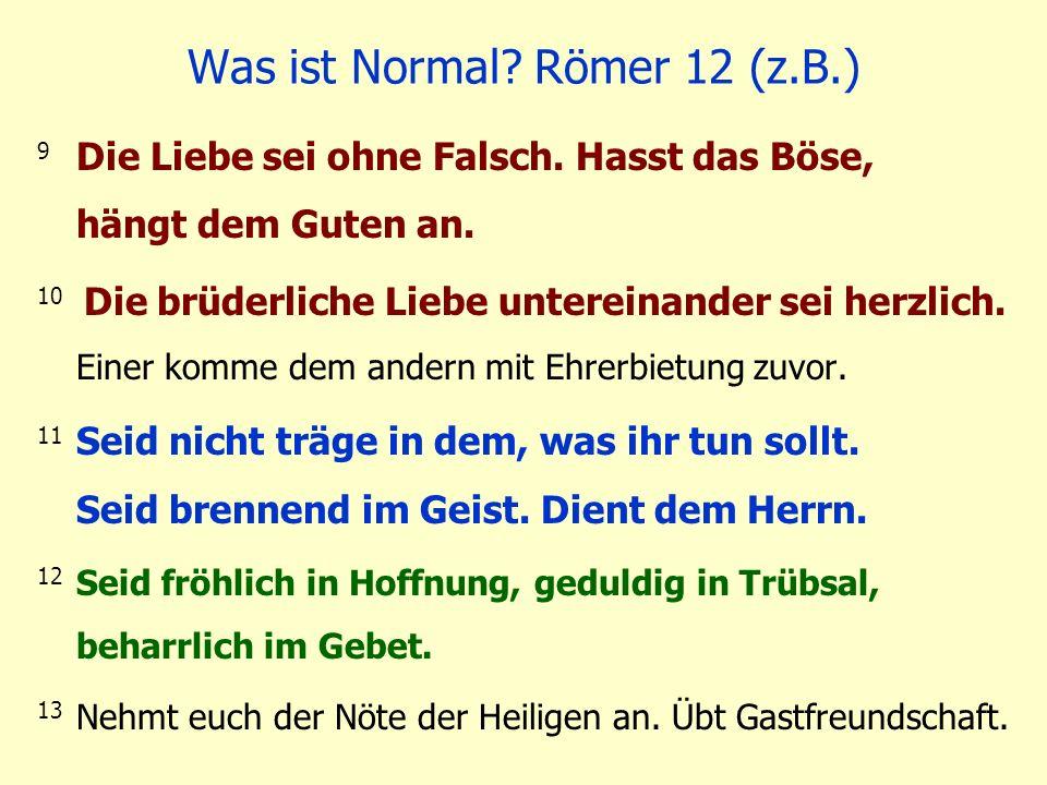 Was ist Normal? Römer 12 (z.B.) 9 Die Liebe sei ohne Falsch. Hasst das Böse, hängt dem Guten an. 10 Die brüderliche Liebe untereinander sei herzlich.