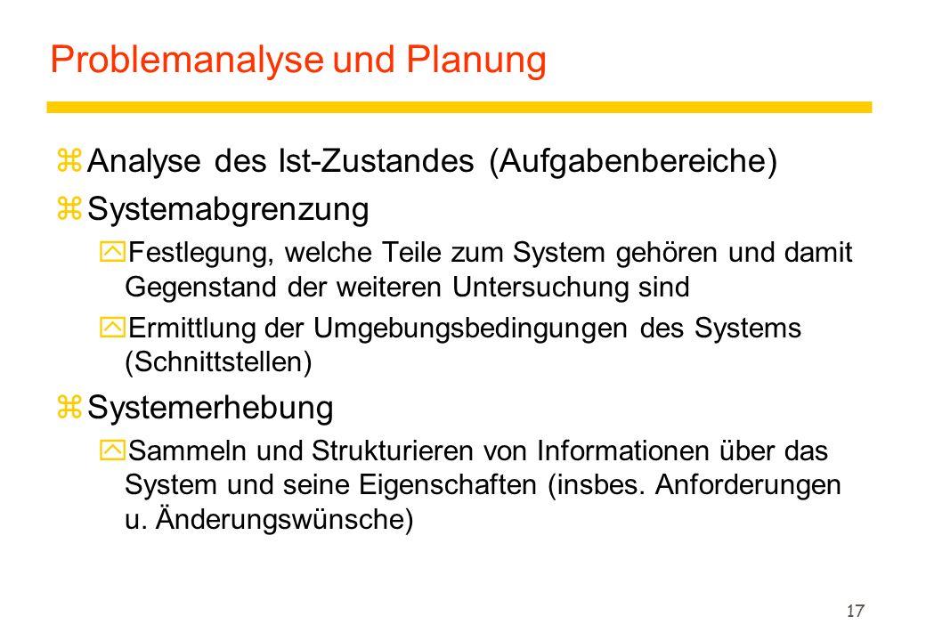 17 Problemanalyse und Planung zAnalyse des Ist-Zustandes (Aufgabenbereiche) zSystemabgrenzung yFestlegung, welche Teile zum System gehören und damit G