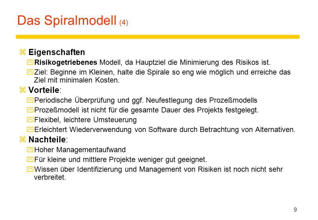 9 Das Spiralmodell (4) z Eigenschaften yRisikogetriebenes Modell, da Hauptziel die Minimierung des Risikos ist. yZiel: Beginne im Kleinen, halte die S