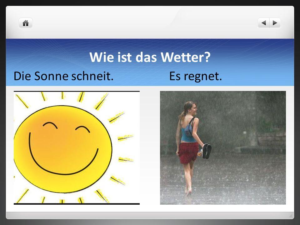 - Gut. Die Sonne scheint. - Nicht so gut. Es regnet. Wie ist das Wetter?
