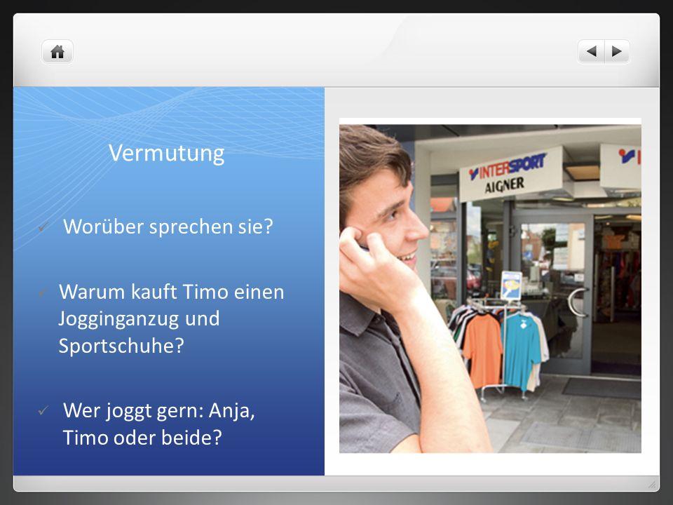 Vermutung Worüber sprechen sie? Warum kauft Timo einen Jogginganzug und Sportschuhe? Wer joggt gern: Anja, Timo oder beide?