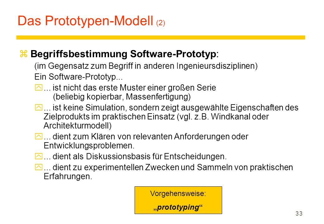 32 Das Prototypen-Modell (1) z Probleme traditioneller Modelle: yAuftraggeber / Endbenutzer können oft Anforderungen nicht vollständig / explizit formulieren.