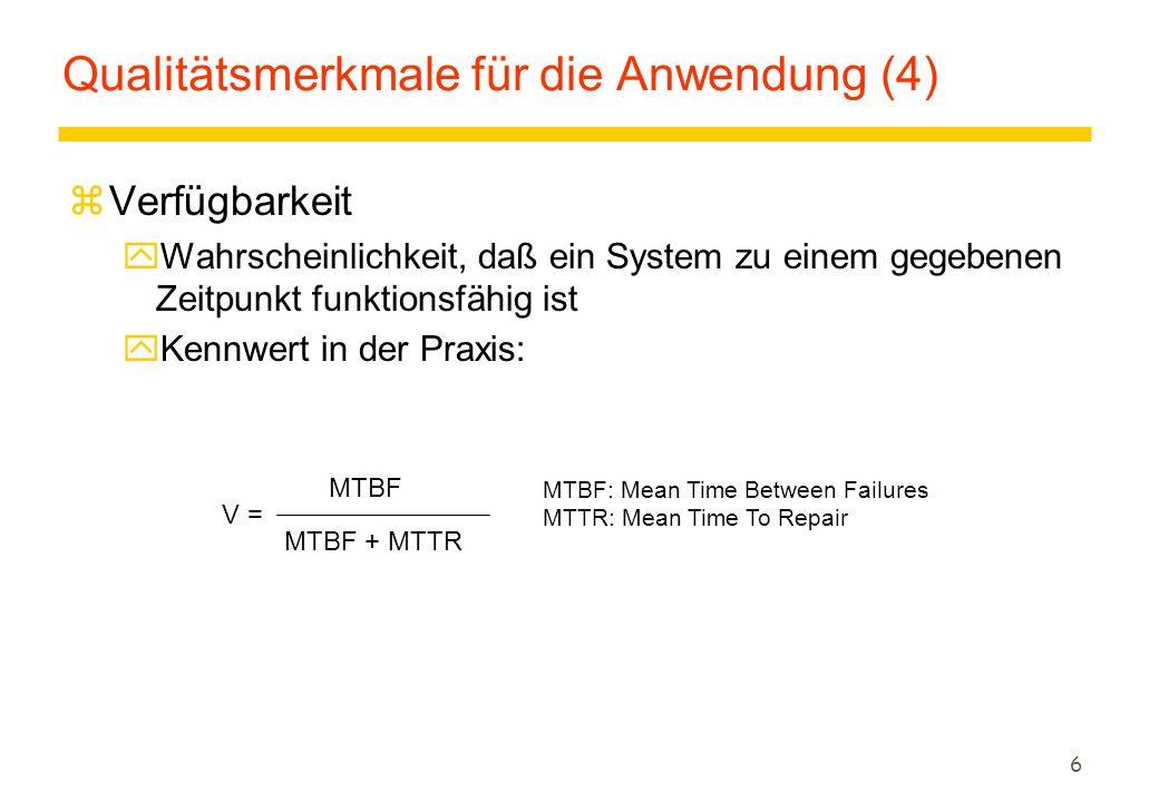 6 Qualitätsmerkmale für die Anwendung (4) zVerfügbarkeit yWahrscheinlichkeit, daß ein System zu einem gegebenen Zeitpunkt funktionsfähig ist  Kennwert in der Praxis: MTBF V = MTBF + MTTR MTBF: Mean Time Between Failures MTTR:Mean Time To Repair