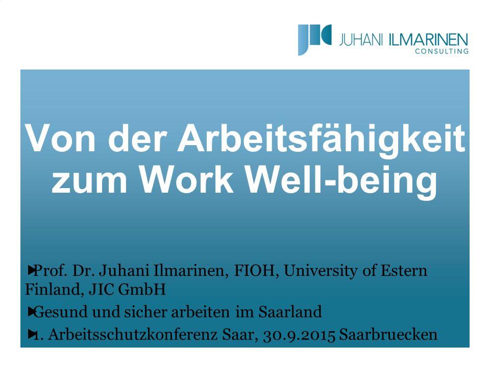 Von der Arbeitsfähigkeit zum Work Well-being  Prof. Dr. Juhani Ilmarinen, FIOH, University of Estern Finland, JIC GmbH  Gesund und sicher arbeiten i