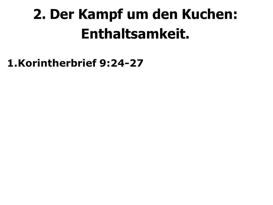 2. Der Kampf um den Kuchen: Enthaltsamkeit. 1.Korintherbrief 9:24-27