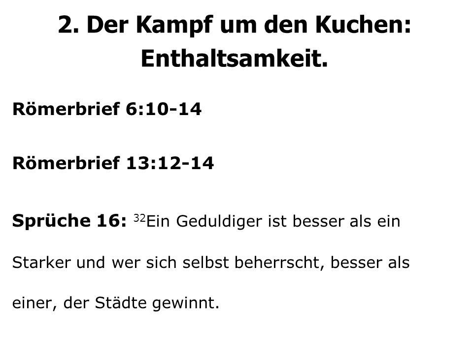 2. Der Kampf um den Kuchen: Enthaltsamkeit. Römerbrief 6:10-14 Römerbrief 13:12-14 Sprüche 16: 32 Ein Geduldiger ist besser als ein Starker und wer si