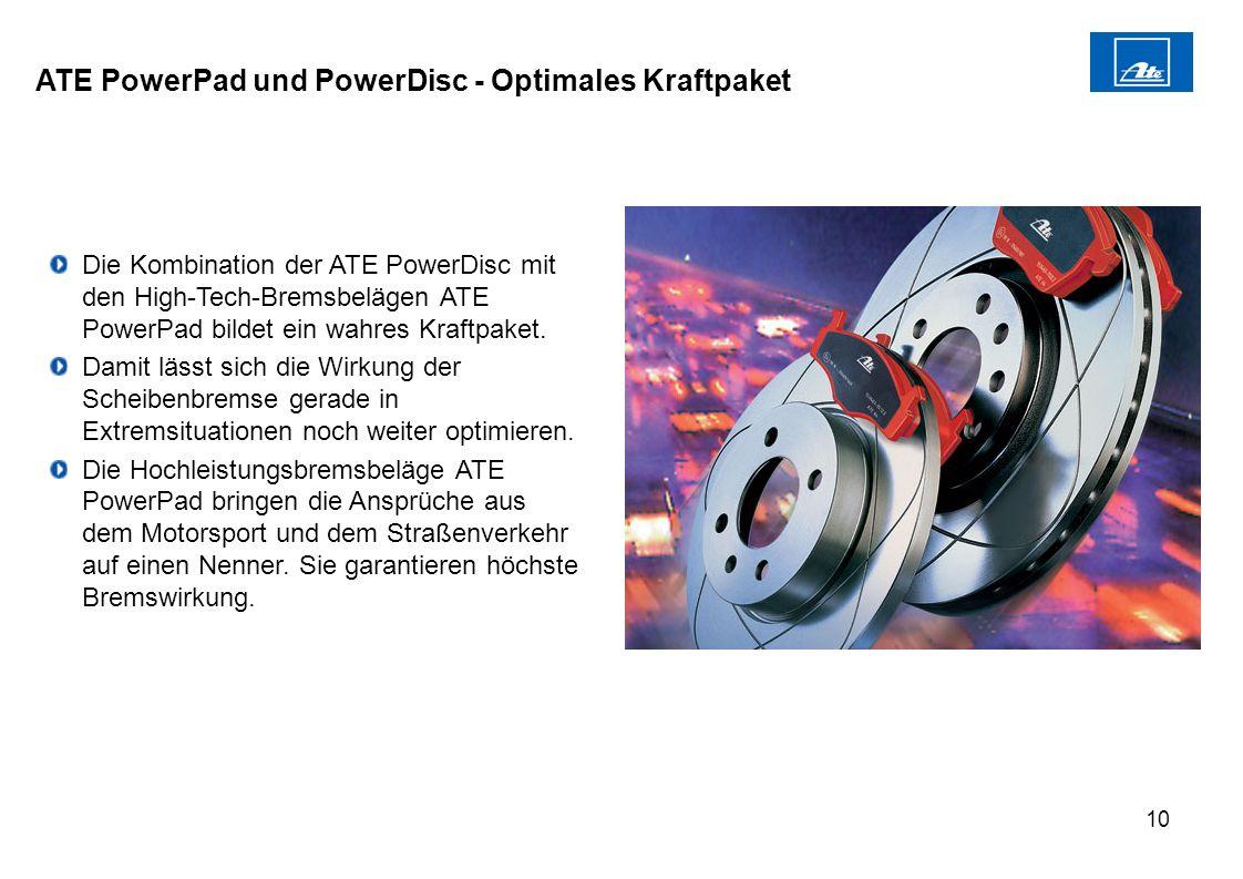 10 ATE PowerPad und PowerDisc - Optimales Kraftpaket Die Kombination der ATE PowerDisc mit den High-Tech-Bremsbelägen ATE PowerPad bildet ein wahres K