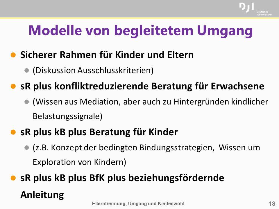 18 Modelle von begleitetem Umgang l Sicherer Rahmen für Kinder und Eltern l (Diskussion Ausschlusskriterien) l sR plus konfliktreduzierende Beratung f