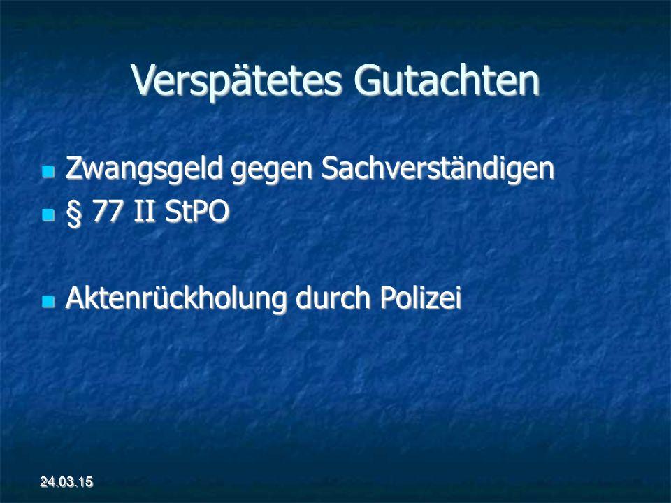 Verspätetes Gutachten Zwangsgeld gegen Sachverständigen Zwangsgeld gegen Sachverständigen § 77 II StPO § 77 II StPO Aktenrückholung durch Polizei Aktenrückholung durch Polizei 24.03.15