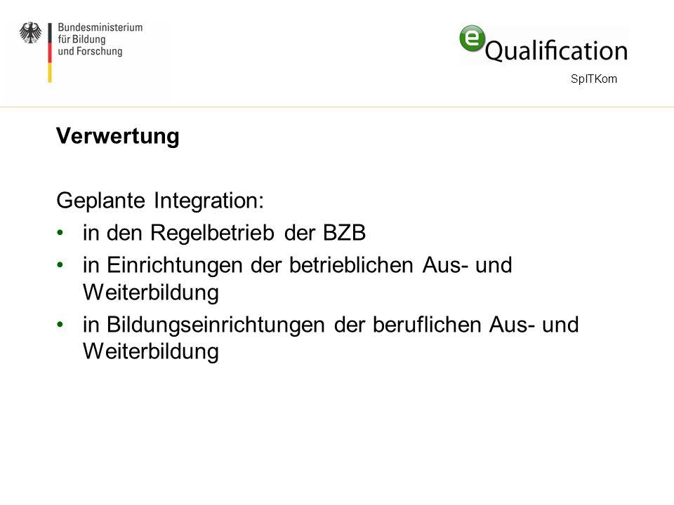 Verwertung Geplante Integration: in den Regelbetrieb der BZB in Einrichtungen der betrieblichen Aus- und Weiterbildung in Bildungseinrichtungen der beruflichen Aus- und Weiterbildung SpITKom