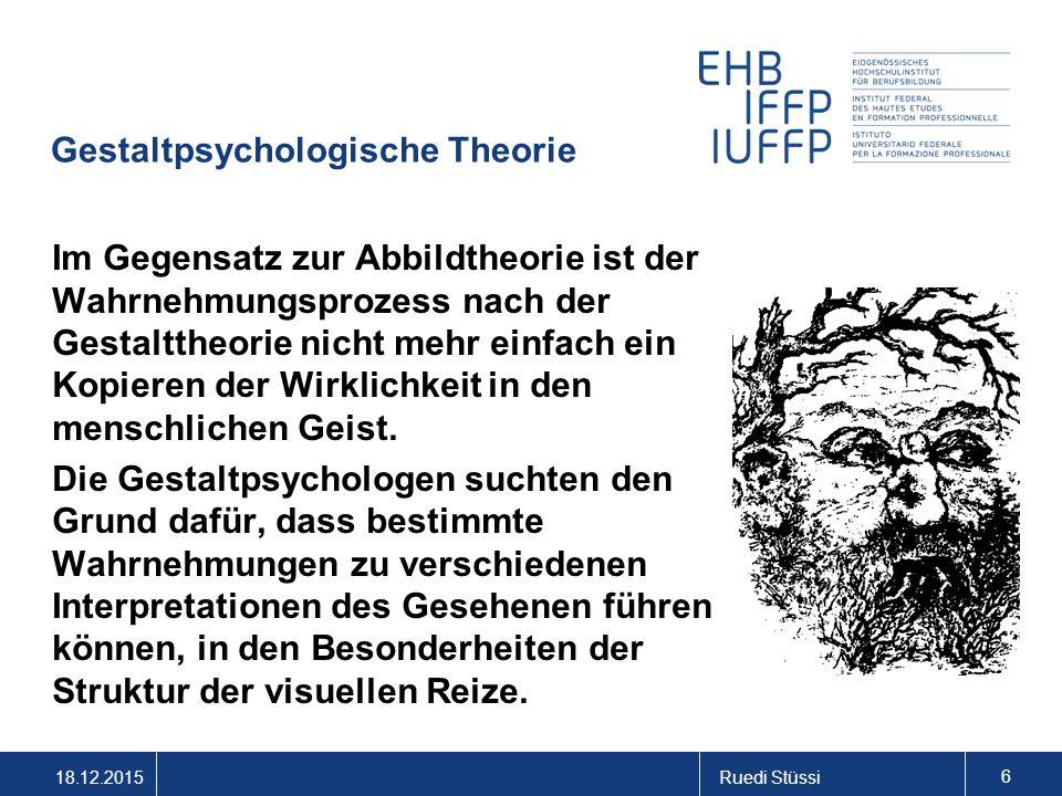 18.12.2015Ruedi Stüssi 6 Gestaltpsychologische Theorie Im Gegensatz zur Abbildtheorie ist der Wahrnehmungsprozess nach der Gestalttheorie nicht mehr e