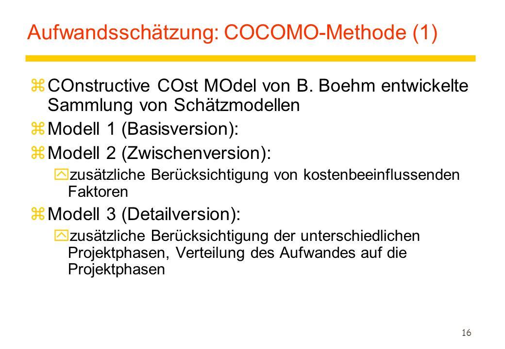16 Aufwandsschätzung: COCOMO-Methode (1) zCOnstructive COst MOdel von B. Boehm entwickelte Sammlung von Schätzmodellen zModell 1 (Basisversion): zMode