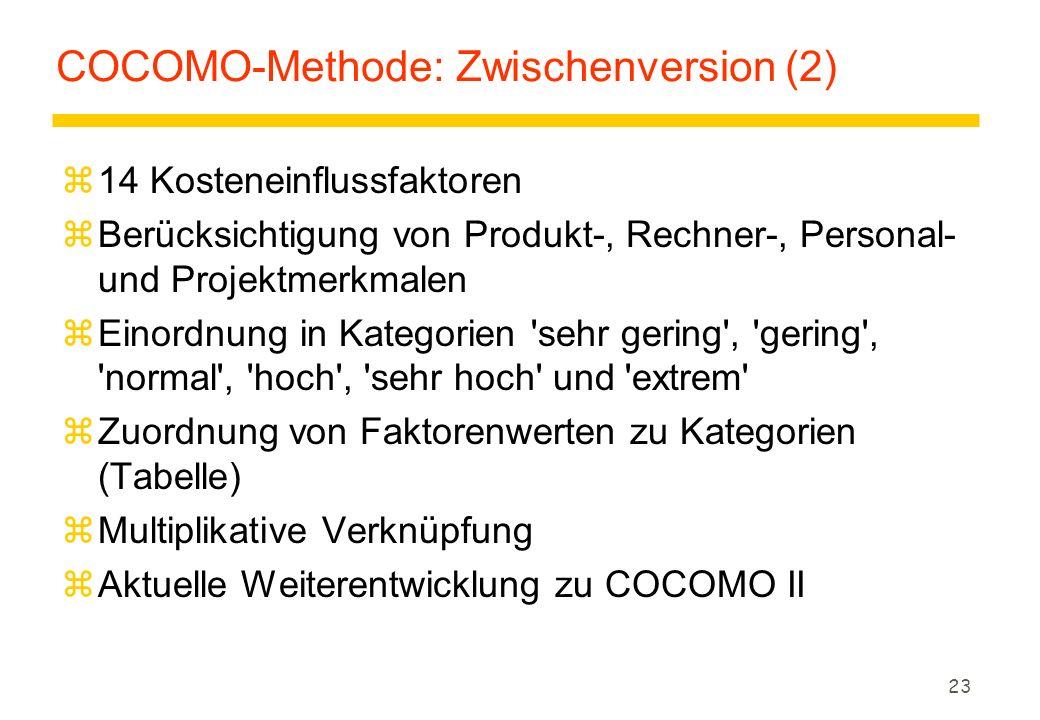 23 COCOMO-Methode: Zwischenversion (2) z14 Kosteneinflussfaktoren zBerücksichtigung von Produkt-, Rechner-, Personal- und Projektmerkmalen zEinordnung in Kategorien sehr gering , gering , normal , hoch , sehr hoch und extrem zZuordnung von Faktorenwerten zu Kategorien (Tabelle) zMultiplikative Verknüpfung zAktuelle Weiterentwicklung zu COCOMO II