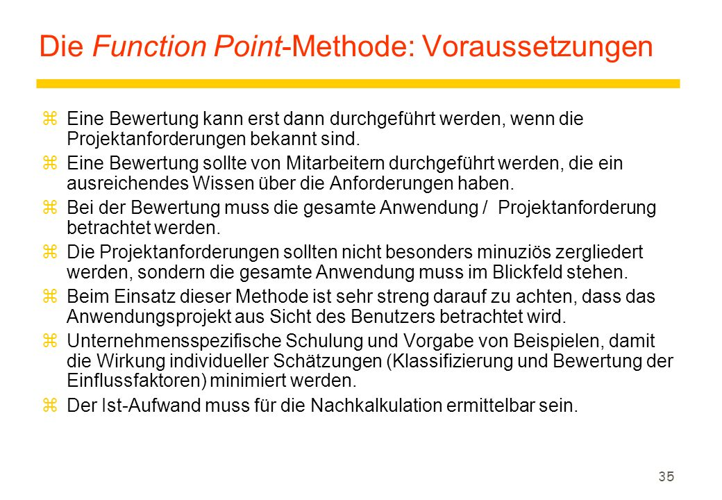 35 Die Function Point-Methode: Voraussetzungen zEine Bewertung kann erst dann durchgeführt werden, wenn die Projektanforderungen bekannt sind. zEine B