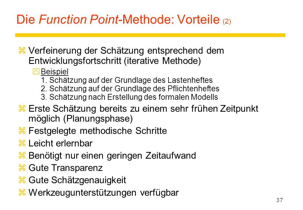 37 Die Function Point-Methode: Vorteile (2) zVerfeinerung der Schätzung entsprechend dem Entwicklungsfortschritt (iterative Methode) yBeispiel 1. Schä
