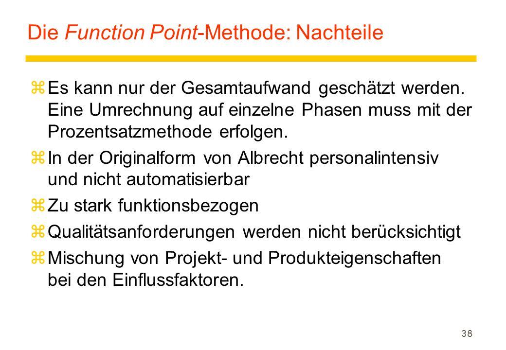 38 Die Function Point-Methode: Nachteile zEs kann nur der Gesamtaufwand geschätzt werden. Eine Umrechnung auf einzelne Phasen muss mit der Prozentsatz