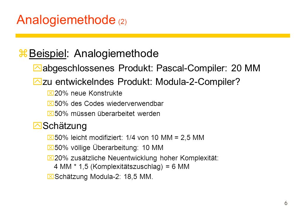 6 Analogiemethode (2) zBeispiel: Analogiemethode yabgeschlossenes Produkt: Pascal-Compiler: 20 MM yzu entwickelndes Produkt: Modula-2-Compiler? x20% n