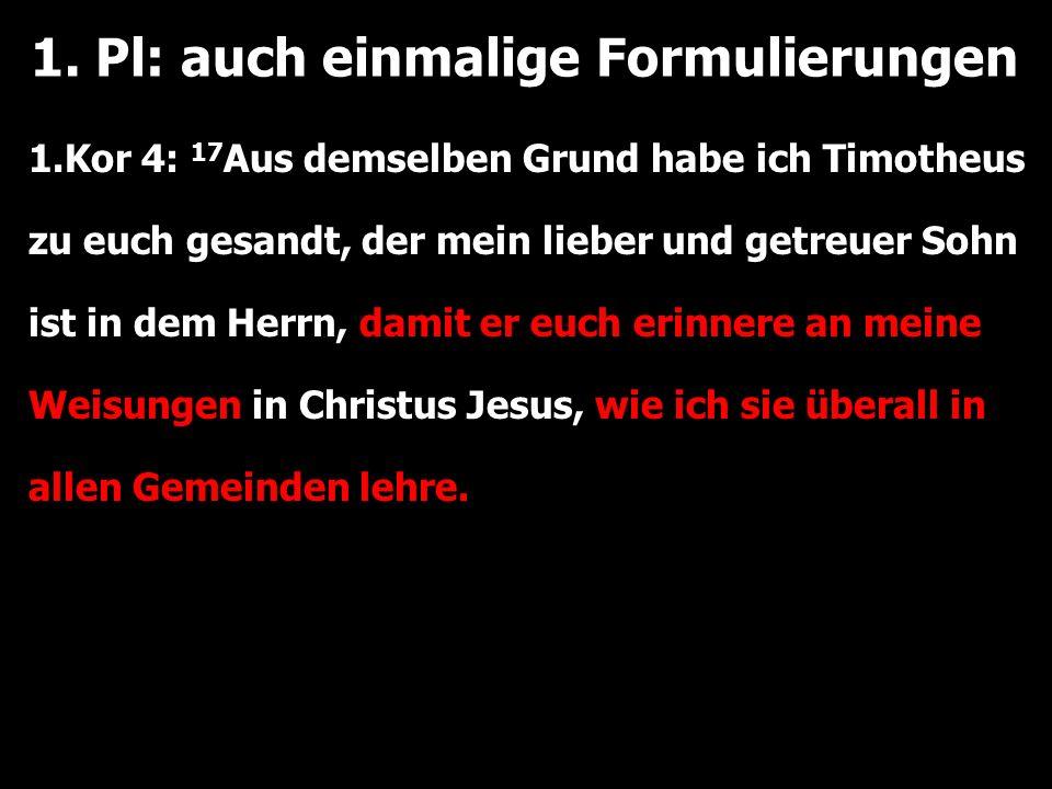 1. Pl: auch einmalige Formulierungen 1.Kor 4: 17 Aus demselben Grund habe ich Timotheus zu euch gesandt, der mein lieber und getreuer Sohn ist in dem