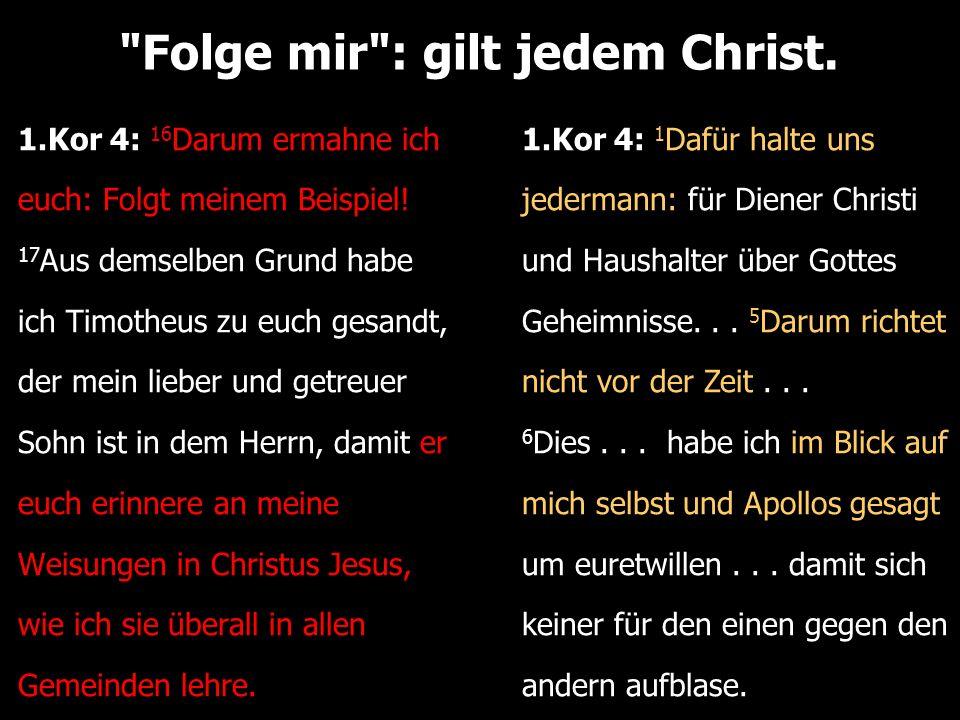 Folge mir : gilt jedem Christ. 1.Kor 4: 16 Darum ermahne ich euch: Folgt meinem Beispiel.