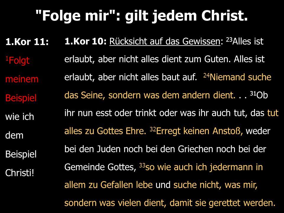 Folge mir : gilt jedem Christ. 1.Kor 11: 1 Folgt meinem Beispiel wie ich dem Beispiel Christi.