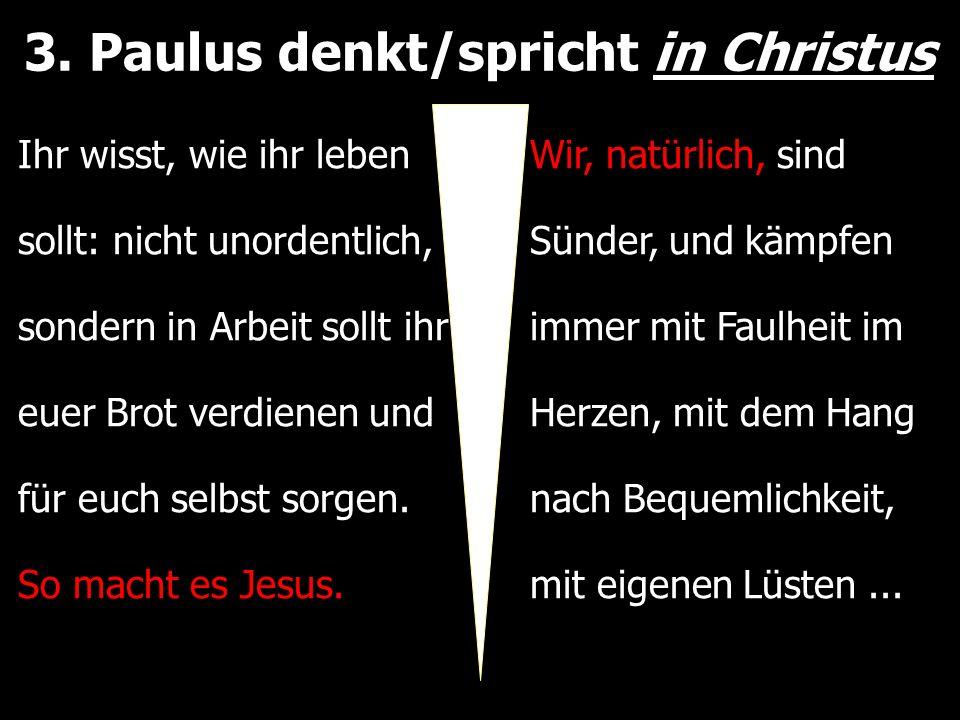 3. Paulus denkt/spricht in Christus Ihr wisst, wie ihr leben sollt: nicht unordentlich, sondern in Arbeit sollt ihr euer Brot verdienen und für euch s