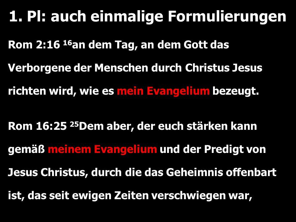 1. Pl: auch einmalige Formulierungen Rom 2:16 16 an dem Tag, an dem Gott das Verborgene der Menschen durch Christus Jesus richten wird, wie es mein Ev