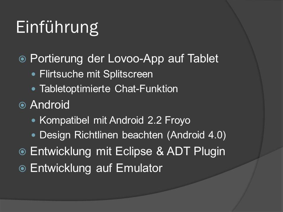 Einführung  Portierung der Lovoo-App auf Tablet Flirtsuche mit Splitscreen Tabletoptimierte Chat-Funktion  Android Kompatibel mit Android 2.2 Froyo Design Richtlinen beachten (Android 4.0)  Entwicklung mit Eclipse & ADT Plugin  Entwicklung auf Emulator