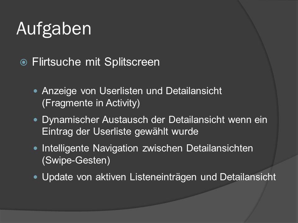 Aufgaben  Flirtsuche mit Splitscreen Anzeige von Userlisten und Detailansicht (Fragmente in Activity) Dynamischer Austausch der Detailansicht wenn ein Eintrag der Userliste gewählt wurde Intelligente Navigation zwischen Detailansichten (Swipe-Gesten) Update von aktiven Listeneinträgen und Detailansicht