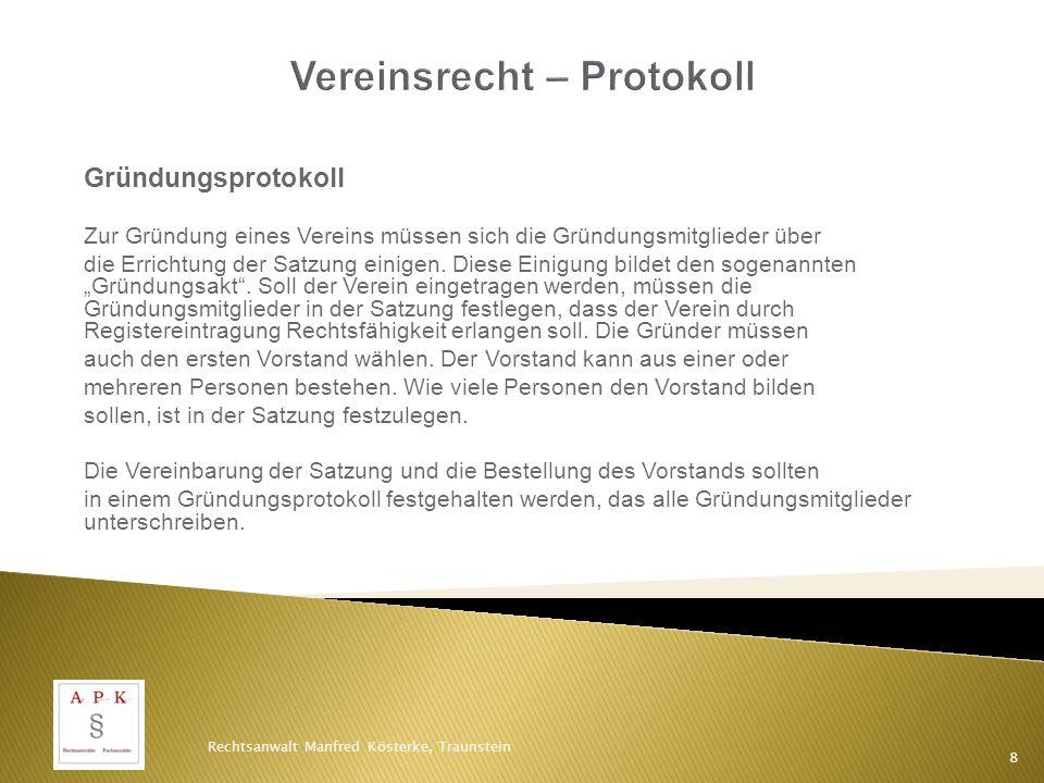 Gründungsprotokoll Ein Muster eines Gründungsprotokolls finden Sie auf der Internetseite des Bundesjustizministeriums: www.bmj.de/Vereinsrecht Rechtsanwalt Manfred Kösterke, Traunstein 9