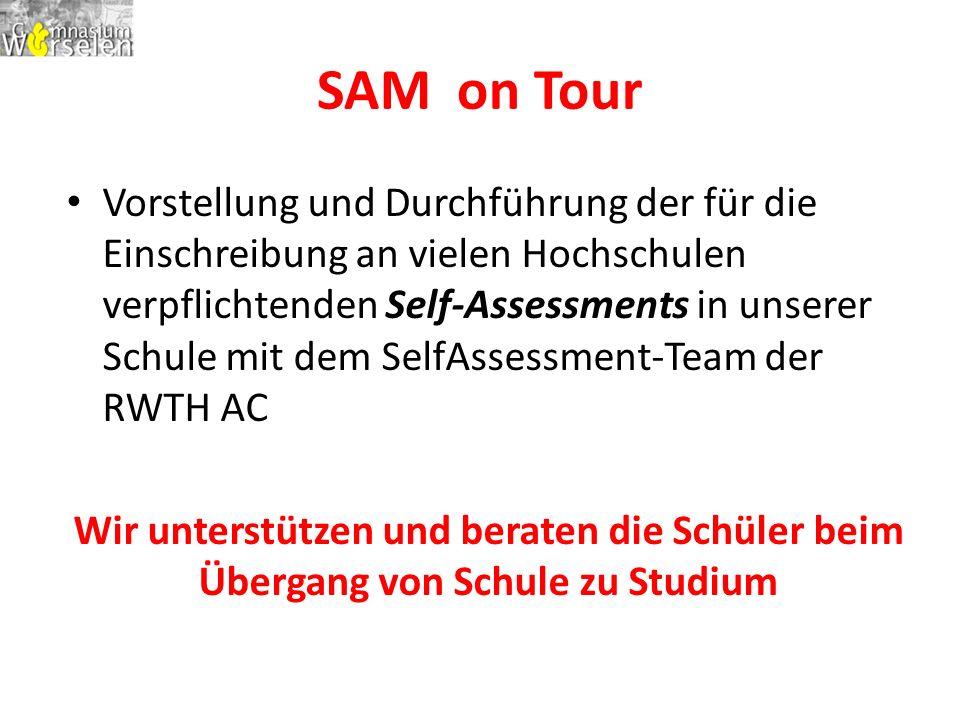 SAM on Tour Vorstellung und Durchführung der für die Einschreibung an vielen Hochschulen verpflichtenden Self-Assessments in unserer Schule mit dem SelfAssessment-Team der RWTH AC Wir unterstützen und beraten die Schüler beim Übergang von Schule zu Studium