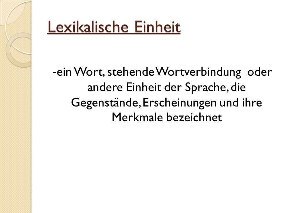 Lexikalische Einheit -ein Wort, stehende Wortverbindung oder andere Einheit der Sprache, die Gegenstände, Erscheinungen und ihre Merkmale bezeichnet
