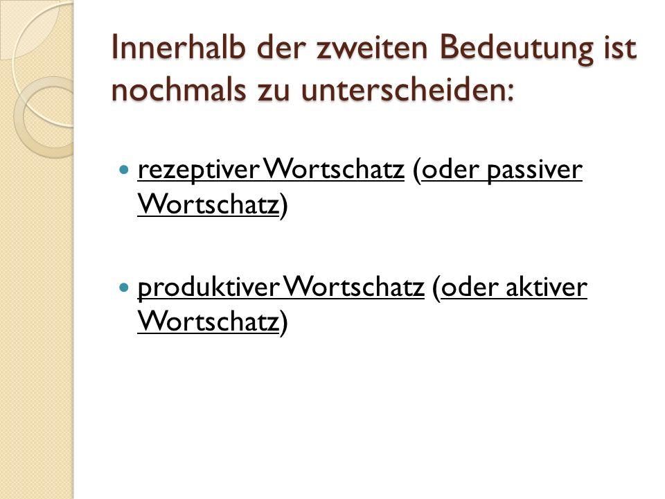 Innerhalb der zweiten Bedeutung ist nochmals zu unterscheiden: rezeptiver Wortschatz (oder passiver Wortschatz) produktiver Wortschatz (oder aktiver W