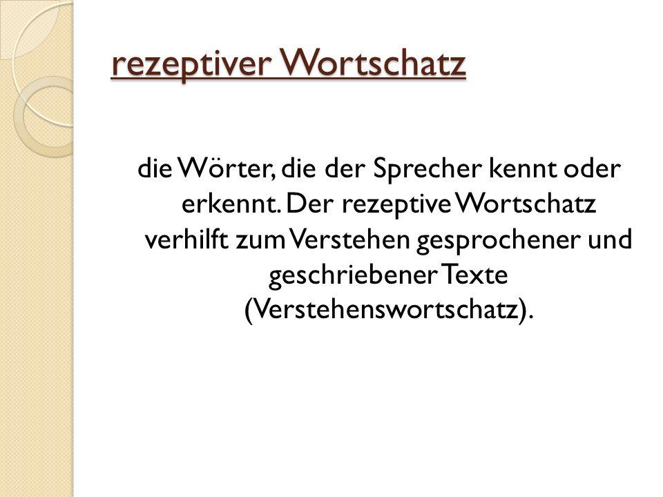rezeptiver Wortschatz die Wörter, die der Sprecher kennt oder erkennt. Der rezeptive Wortschatz verhilft zum Verstehen gesprochener und geschriebener