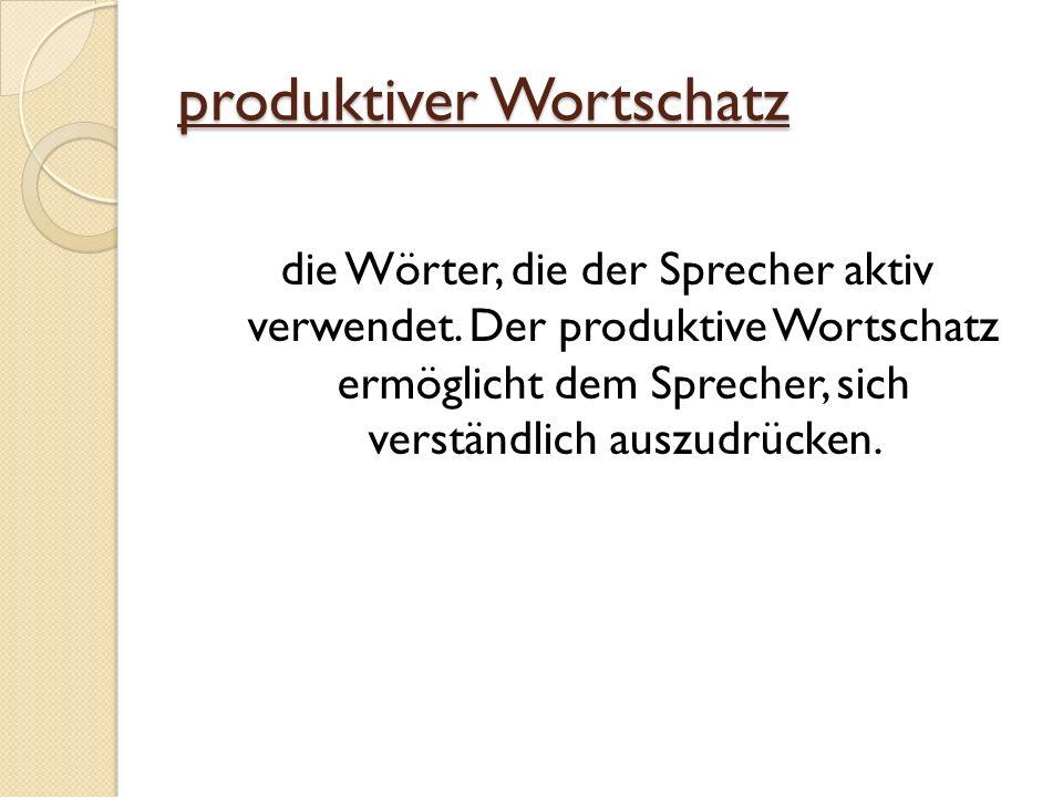 produktiver Wortschatz die Wörter, die der Sprecher aktiv verwendet. Der produktive Wortschatz ermöglicht dem Sprecher, sich verständlich auszudrücken