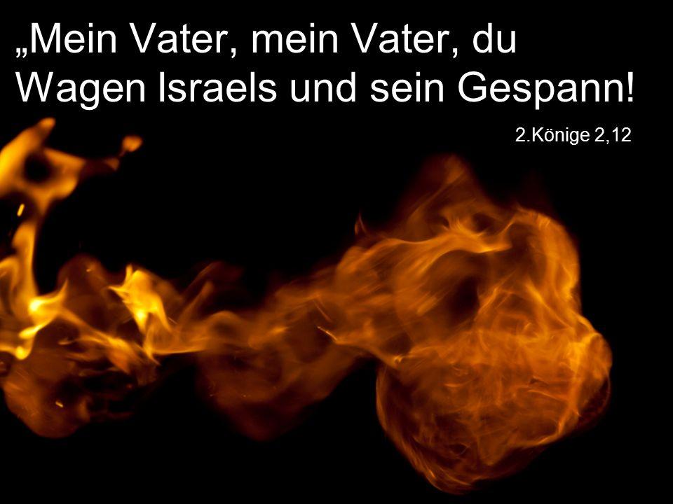 """2.Könige 2,12 """"Mein Vater, mein Vater, du Wagen Israels und sein Gespann!"""