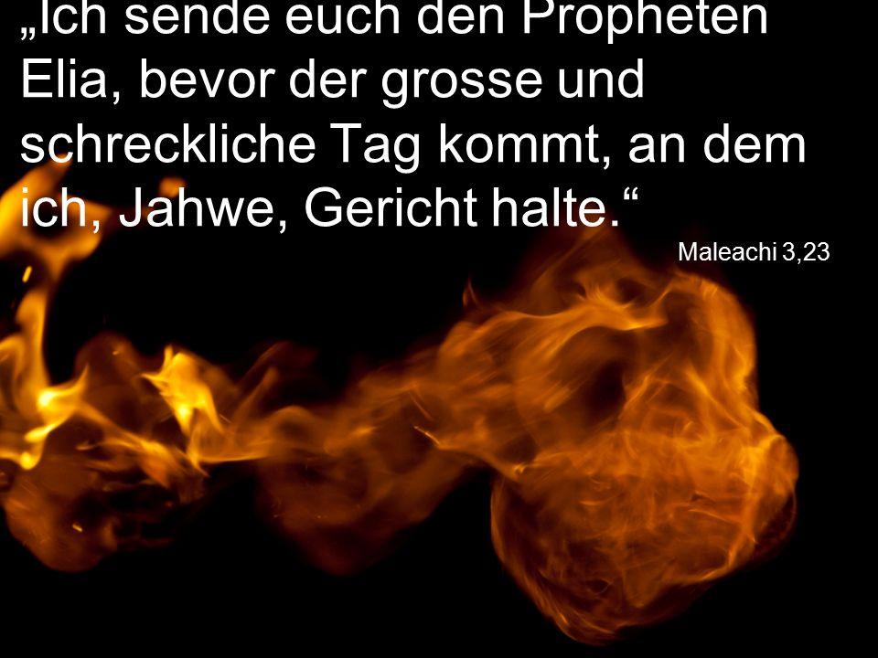 """Maleachi 3,23 """"Ich sende euch den Propheten Elia, bevor der grosse und schreckliche Tag kommt, an dem ich, Jahwe, Gericht halte."""