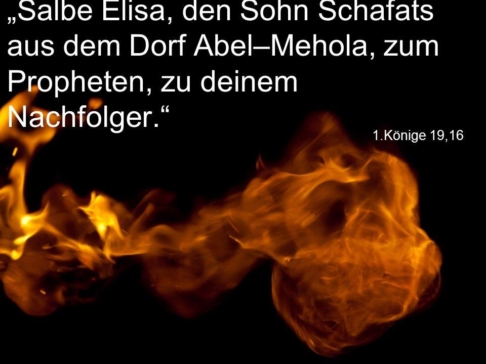 """1.Könige 19,16 """"Salbe Elisa, den Sohn Schafats aus dem Dorf Abel–Mehola, zum Propheten, zu deinem Nachfolger."""
