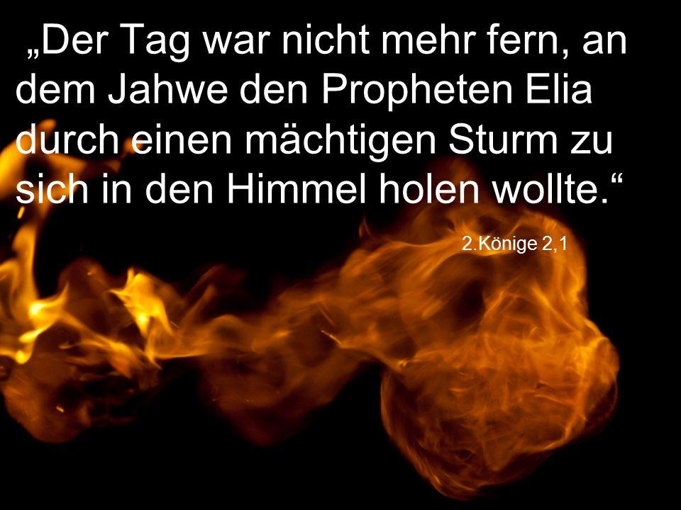 """2.Könige 2,1 """"Der Tag war nicht mehr fern, an dem Jahwe den Propheten Elia durch einen mächtigen Sturm zu sich in den Himmel holen wollte."""
