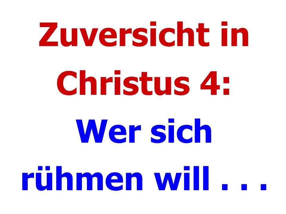 Zuversicht in Christus 4: Wer sich rühmen will...