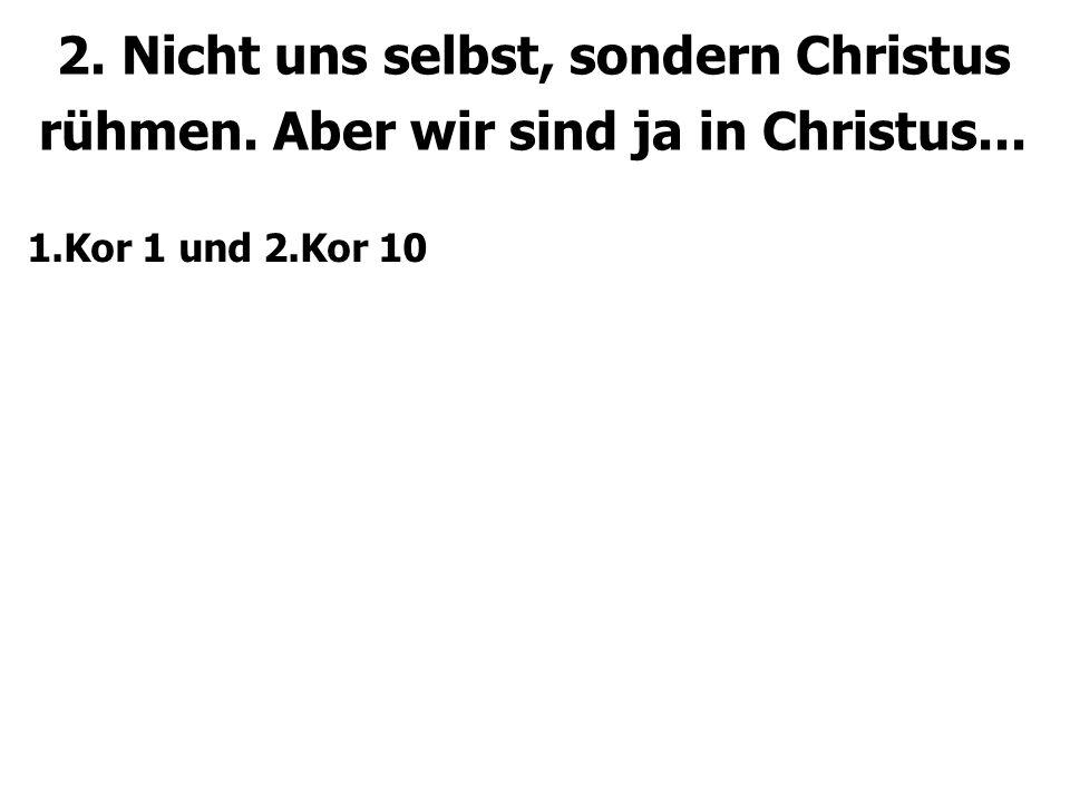 2. Nicht uns selbst, sondern Christus rühmen. Aber wir sind ja in Christus... 1.Kor 1 und 2.Kor 10