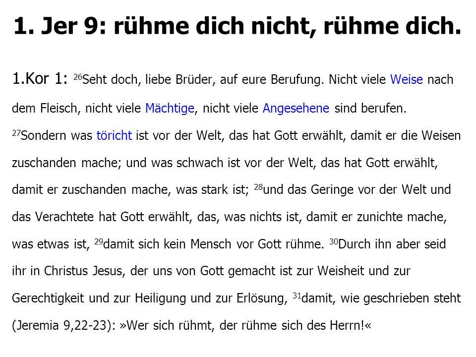 1.Jer 9: rühme dich nicht, rühme dich. 1.Kor 1: 26 Seht doch, liebe Brüder, auf eure Berufung.
